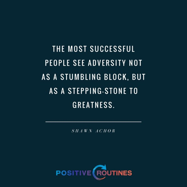 "Shawn Achor adversity quote ""The most successful people see adversity not as a stumbling block, but as a stepping-stone to greatness."" 