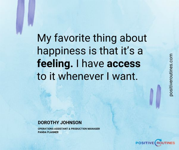 "what is happiness quote dorothy johnson | ""What is Happiness to You?"" Insights From Our Community  https://positiveroutines.com/what-is-happiness-to-you/"