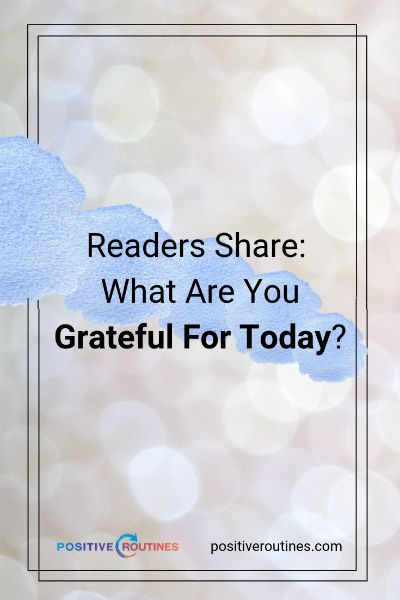 Readers Share: What Are You Grateful For Today? https://positiveroutines.com/things-to-be-grateful-for/