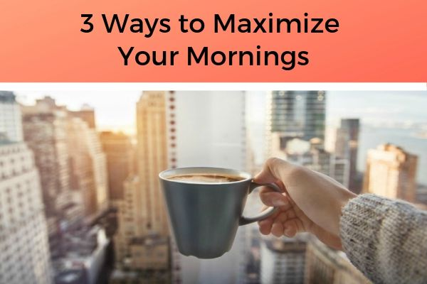 3 Ways to Maximize Your Mornings | https://positiveroutines.com/healthy-morning-routine/