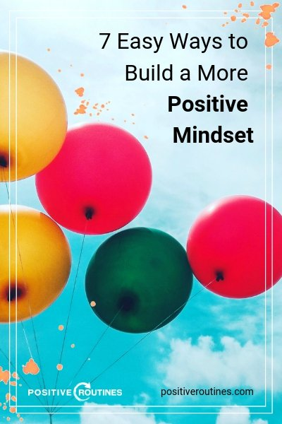 7 Easy Ways to Build a More Positive Mindset | https://positiveroutines.com/positive-mindset/