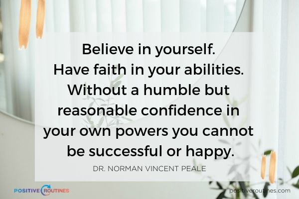 Believe in yourself Have faith in your abilities Without a humble but reasonable confidence in your own powers you cannot be successful or happy Dr Norman Vincent Peale | 21 Quotes to Start the Day in A Good Mood https://positiveroutines.com/quotes-to-start-the-day/ ‎