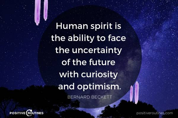 Human spirit is the ability to face the uncertainty of the future with curiosity and optimism Bernard Beckett | 21 Quotes to Start the Day in A Good Mood https://positiveroutines.com/quotes-to-start-the-day/ ‎